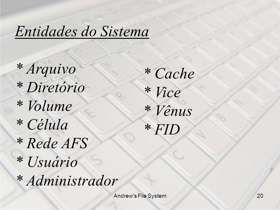 Andrew s File System20 Entidades do Sistema * Arquivo * Diretório * Volume * Célula * Rede AFS * Usuário * Administrador * Cache * Vice * Vênus * FID