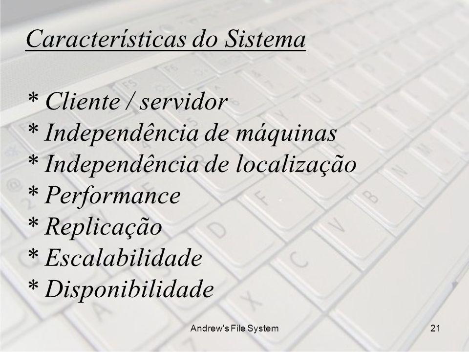 Andrew s File System21 Características do Sistema * Cliente / servidor * Independência de máquinas * Independência de localização * Performance * Replicação * Escalabilidade * Disponibilidade