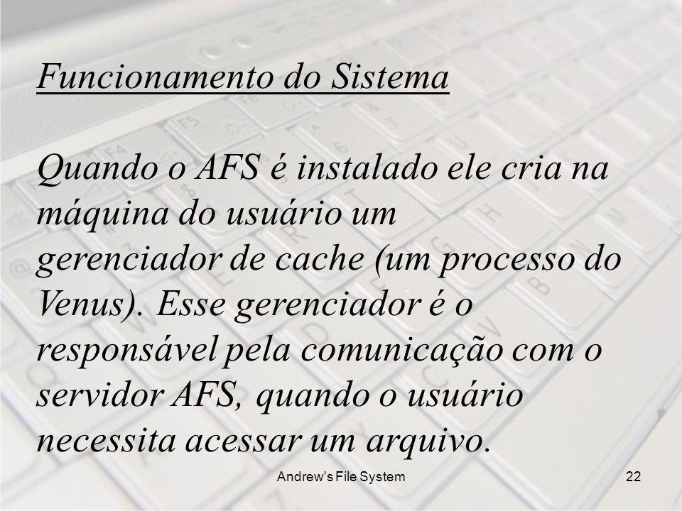 Andrew s File System22 Funcionamento do Sistema Quando o AFS é instalado ele cria na máquina do usuário um gerenciador de cache (um processo do Venus).