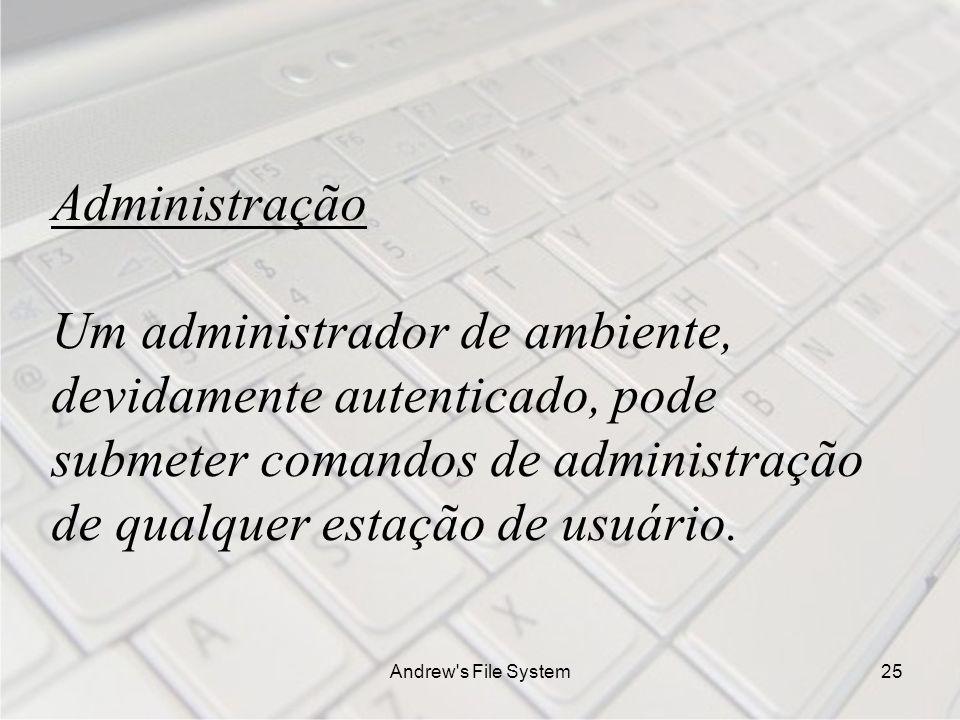 Andrew s File System25 Administração Um administrador de ambiente, devidamente autenticado, pode submeter comandos de administração de qualquer estação de usuário.