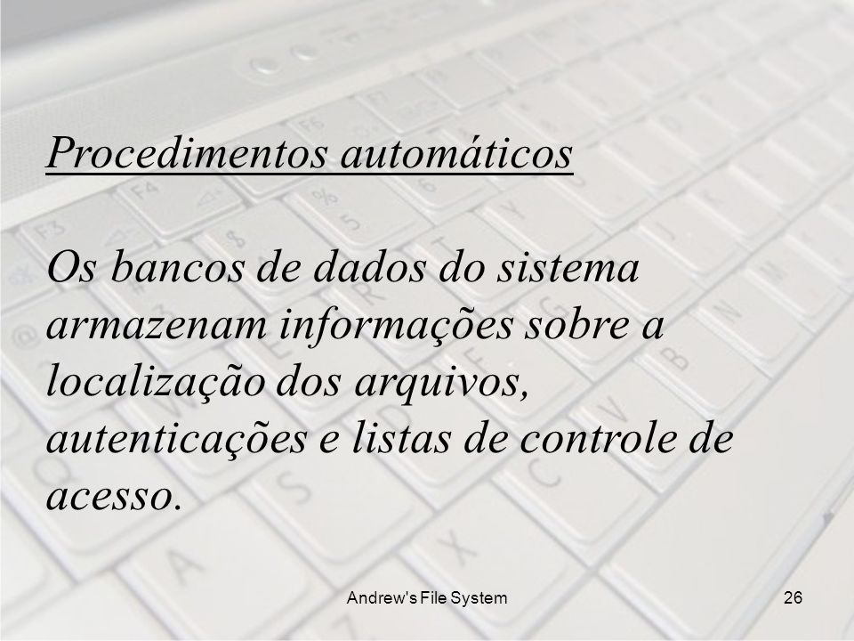 Andrew s File System26 Procedimentos automáticos Os bancos de dados do sistema armazenam informações sobre a localização dos arquivos, autenticações e listas de controle de acesso.