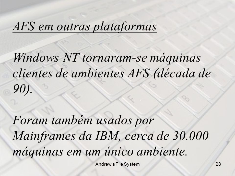 Andrew s File System28 AFS em outras plataformas Windows NT tornaram-se máquinas clientes de ambientes AFS (década de 90).