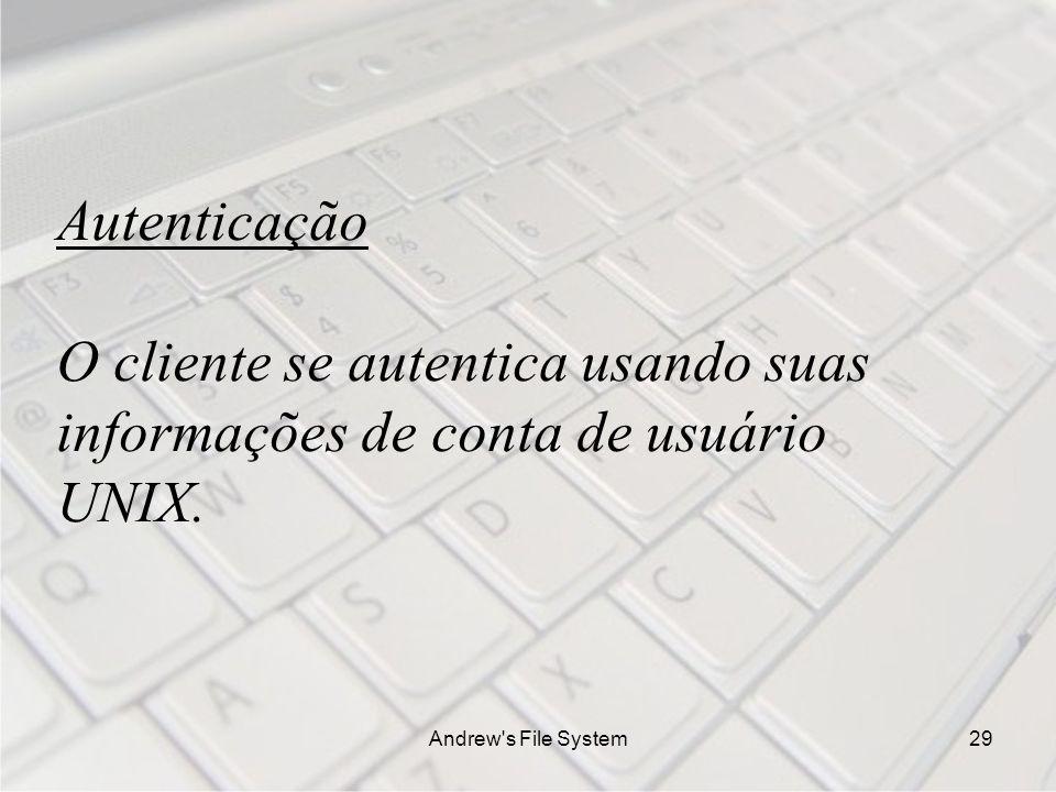 Andrew s File System29 Autenticação O cliente se autentica usando suas informações de conta de usuário UNIX.