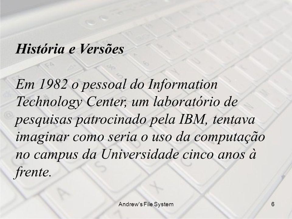 Andrew s File System6 História e Versões Em 1982 o pessoal do Information Technology Center, um laboratório de pesquisas patrocinado pela IBM, tentava imaginar como seria o uso da computação no campus da Universidade cinco anos à frente.