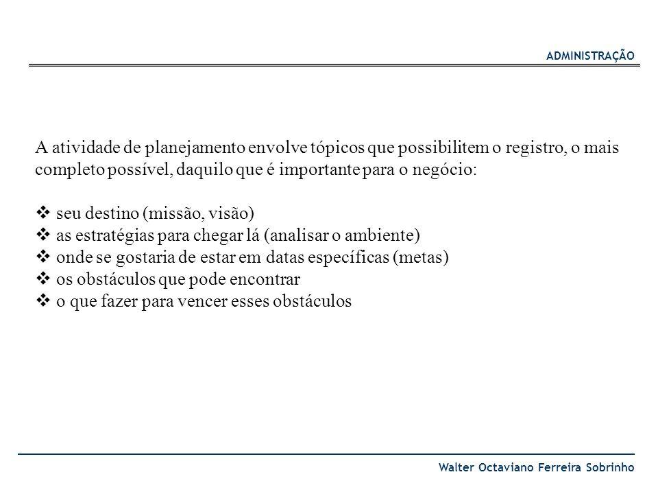 ADMINISTRAÇÃO Walter Octaviano Ferreira Sobrinho A atividade de planejamento envolve tópicos que possibilitem o registro, o mais completo possível, da