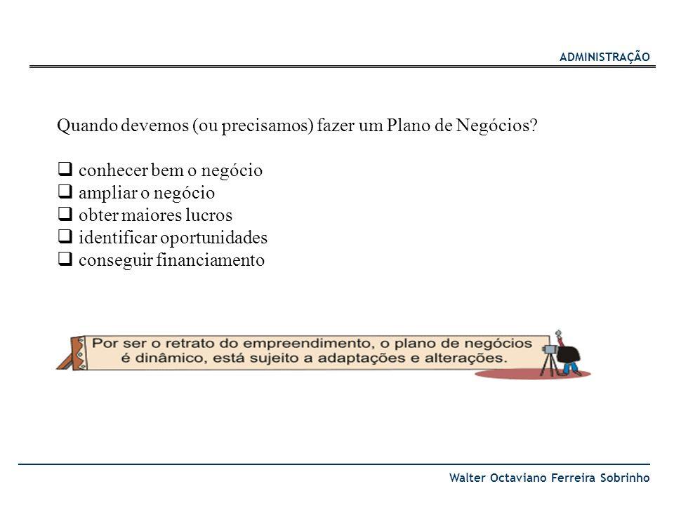 ADMINISTRAÇÃO Walter Octaviano Ferreira Sobrinho Quando devemos (ou precisamos) fazer um Plano de Negócios? conhecer bem o negócio ampliar o negócio o