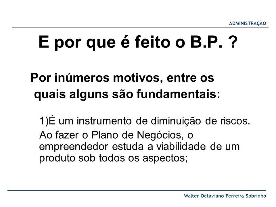 ADMINISTRAÇÃO Walter Octaviano Ferreira Sobrinho E por que é feito o B.P. ? Por inúmeros motivos, entre os quais alguns são fundamentais: 1)É um instr