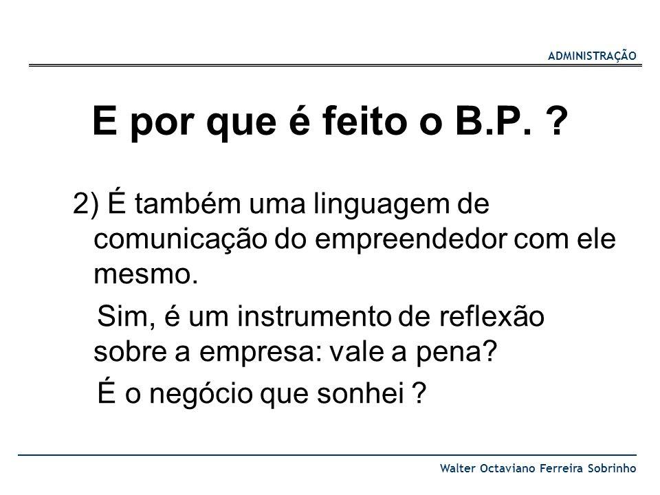 ADMINISTRAÇÃO Walter Octaviano Ferreira Sobrinho E por que é feito o B.P. ? 2) É também uma linguagem de comunicação do empreendedor com ele mesmo. Si