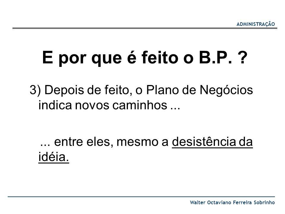ADMINISTRAÇÃO Walter Octaviano Ferreira Sobrinho E por que é feito o B.P. ? 3) Depois de feito, o Plano de Negócios indica novos caminhos...... entre