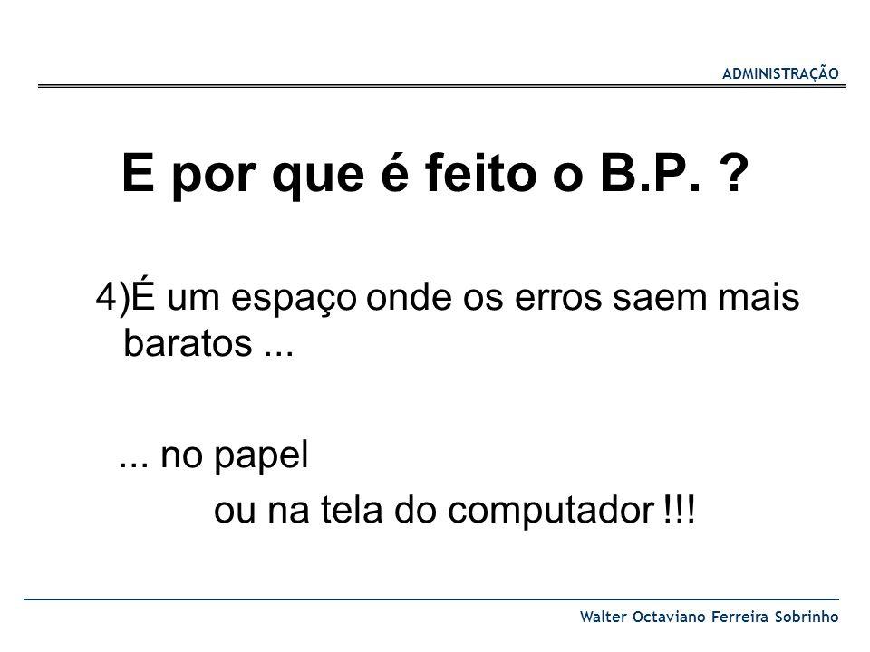ADMINISTRAÇÃO Walter Octaviano Ferreira Sobrinho E por que é feito o B.P. ? 4)É um espaço onde os erros saem mais baratos...... no papel ou na tela do