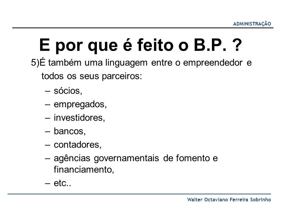 ADMINISTRAÇÃO Walter Octaviano Ferreira Sobrinho E por que é feito o B.P. ? 5)É também uma linguagem entre o empreendedor e todos os seus parceiros: –