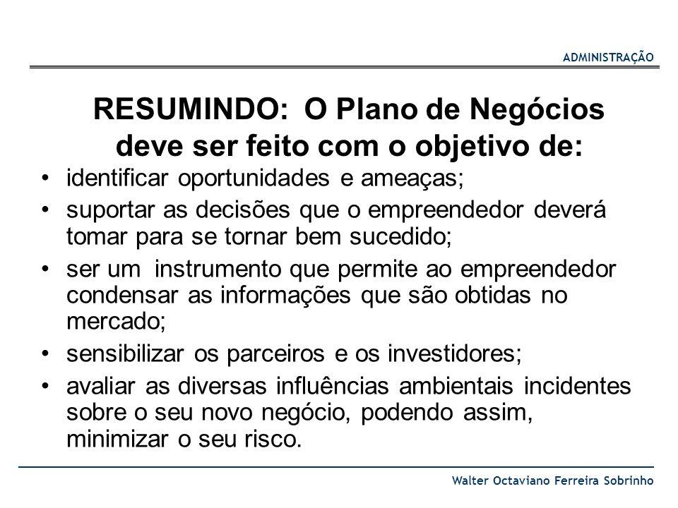 ADMINISTRAÇÃO Walter Octaviano Ferreira Sobrinho RESUMINDO: O Plano de Negócios deve ser feito com o objetivo de: identificar oportunidades e ameaças;