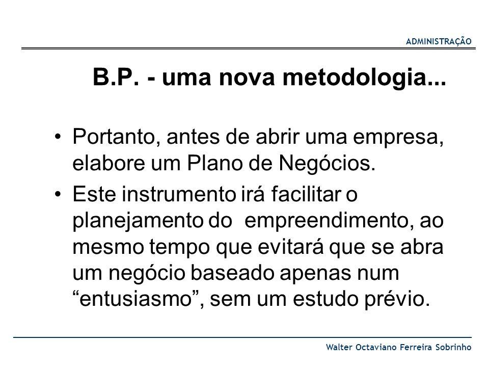 ADMINISTRAÇÃO Walter Octaviano Ferreira Sobrinho B.P. - uma nova metodologia... Portanto, antes de abrir uma empresa, elabore um Plano de Negócios. Es