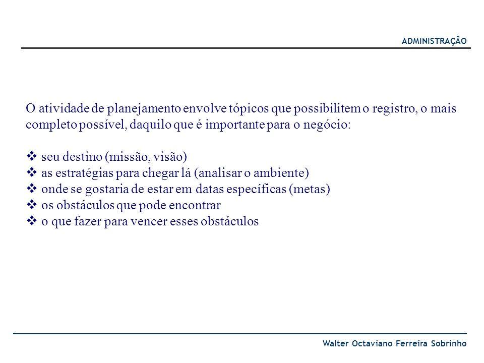 ADMINISTRAÇÃO Walter Octaviano Ferreira Sobrinho O atividade de planejamento envolve tópicos que possibilitem o registro, o mais completo possível, da