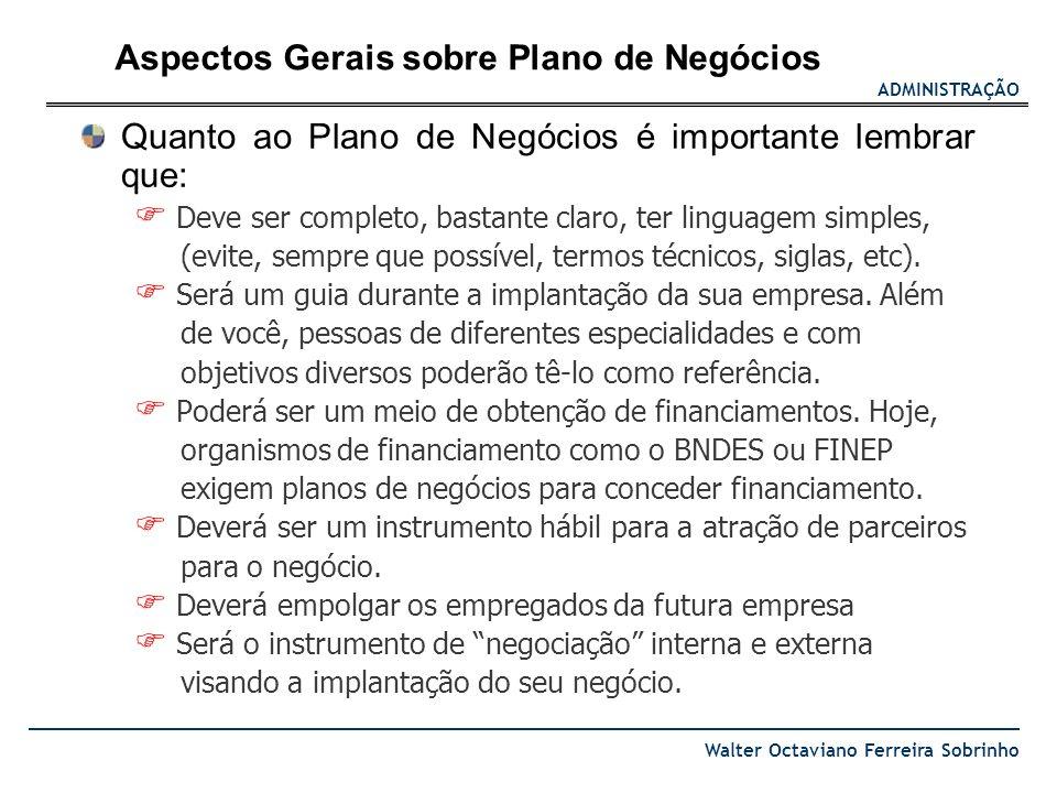 ADMINISTRAÇÃO Walter Octaviano Ferreira Sobrinho Quanto ao Plano de Negócios é importante lembrar que: Deve ser completo, bastante claro, ter linguage