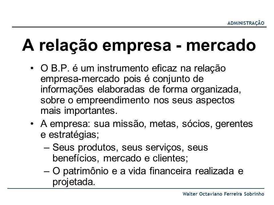 ADMINISTRAÇÃO Walter Octaviano Ferreira Sobrinho A relação empresa - mercado O B.P. é um instrumento eficaz na relação empresa-mercado pois é conjunto