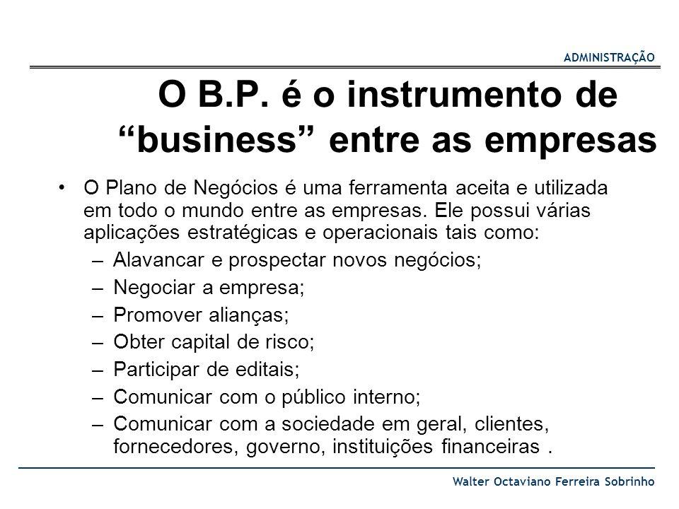 ADMINISTRAÇÃO Walter Octaviano Ferreira Sobrinho O B.P. é o instrumento de business entre as empresas O Plano de Negócios é uma ferramenta aceita e ut