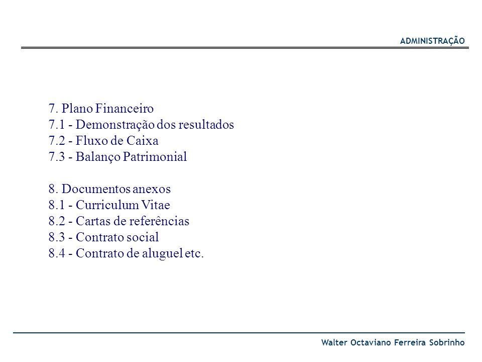 ADMINISTRAÇÃO Walter Octaviano Ferreira Sobrinho 7. Plano Financeiro 7.1 - Demonstração dos resultados 7.2 - Fluxo de Caixa 7.3 - Balanço Patrimonial