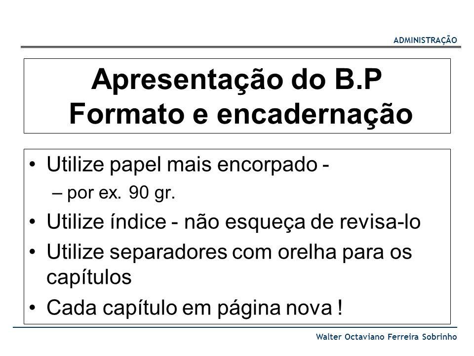 ADMINISTRAÇÃO Walter Octaviano Ferreira Sobrinho Apresentação do B.P Formato e encadernação Utilize papel mais encorpado - –por ex. 90 gr. Utilize índ