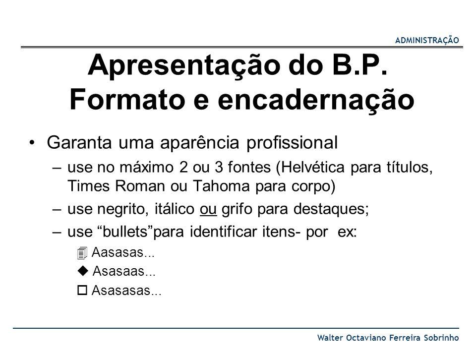 ADMINISTRAÇÃO Walter Octaviano Ferreira Sobrinho Apresentação do B.P. Formato e encadernação Garanta uma aparência profissional –use no máximo 2 ou 3
