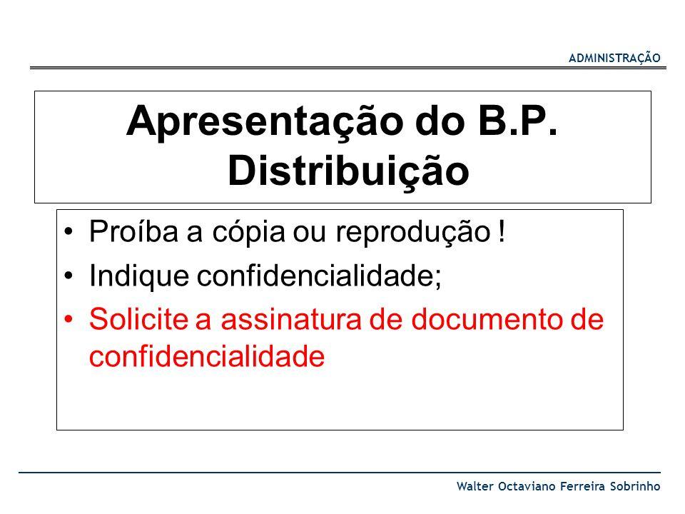 ADMINISTRAÇÃO Walter Octaviano Ferreira Sobrinho Apresentação do B.P. Distribuição Proíba a cópia ou reprodução ! Indique confidencialidade; Solicite