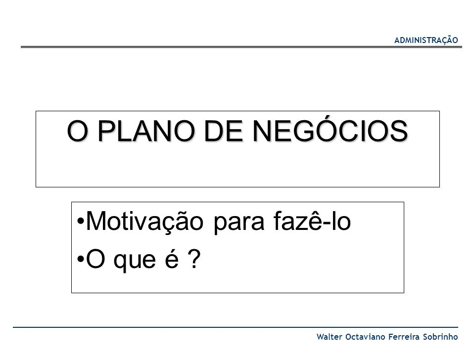 ADMINISTRAÇÃO Walter Octaviano Ferreira Sobrinho O PLANO DE NEGÓCIOS Motivação para fazê-lo O que é ?