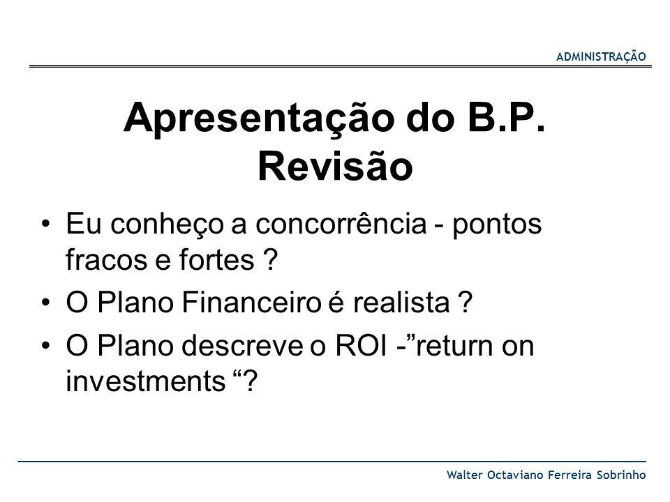 ADMINISTRAÇÃO Walter Octaviano Ferreira Sobrinho Apresentação do B.P. Revisão Eu conheço a concorrência - pontos fracos e fortes ? O Plano Financeiro