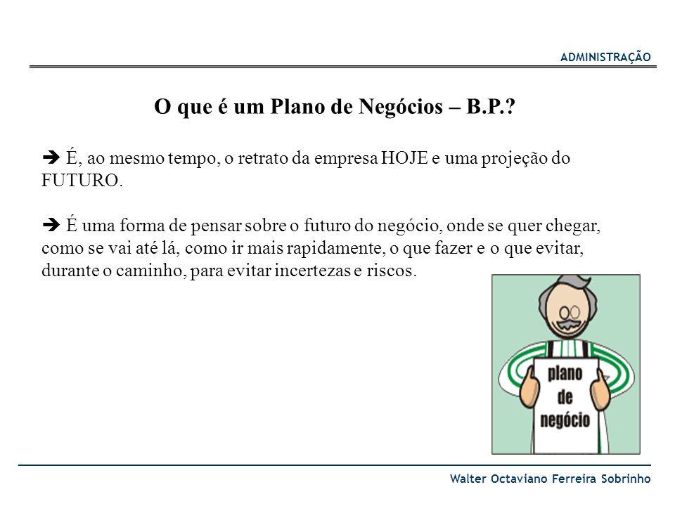 ADMINISTRAÇÃO Walter Octaviano Ferreira Sobrinho O que é um Plano de Negócios – B.P.? É, ao mesmo tempo, o retrato da empresa HOJE e uma projeção do F