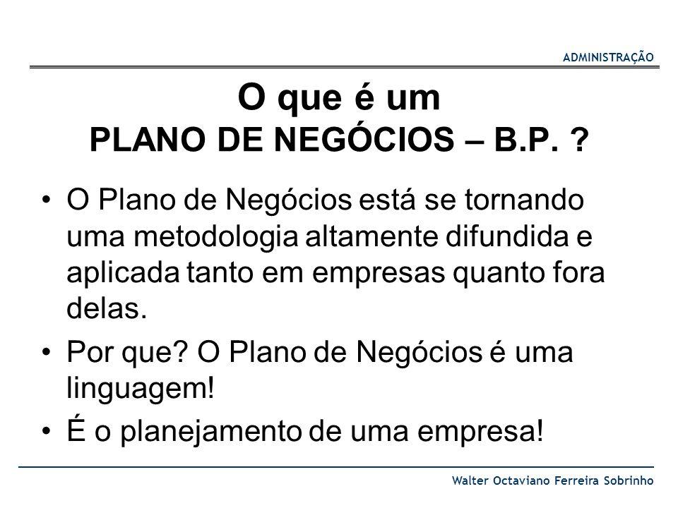 ADMINISTRAÇÃO Walter Octaviano Ferreira Sobrinho O que é um PLANO DE NEGÓCIOS – B.P. ? O Plano de Negócios está se tornando uma metodologia altamente