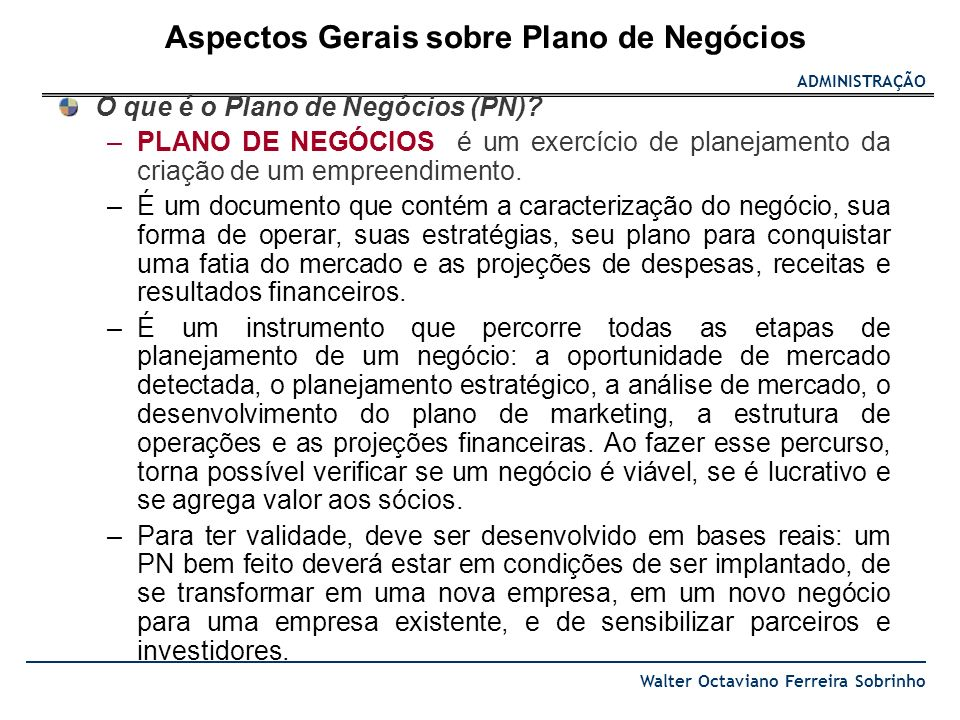 ADMINISTRAÇÃO Walter Octaviano Ferreira Sobrinho O que é o Plano de Negócios (PN)? –PLANO DE NEGÓCIOS é um exercício de planejamento da criação de um