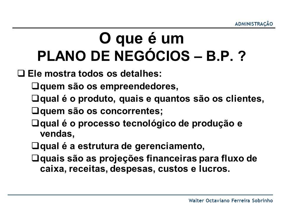 ADMINISTRAÇÃO Walter Octaviano Ferreira Sobrinho O que é um PLANO DE NEGÓCIOS – B.P. ? Ele mostra todos os detalhes: quem são os empreendedores, qual
