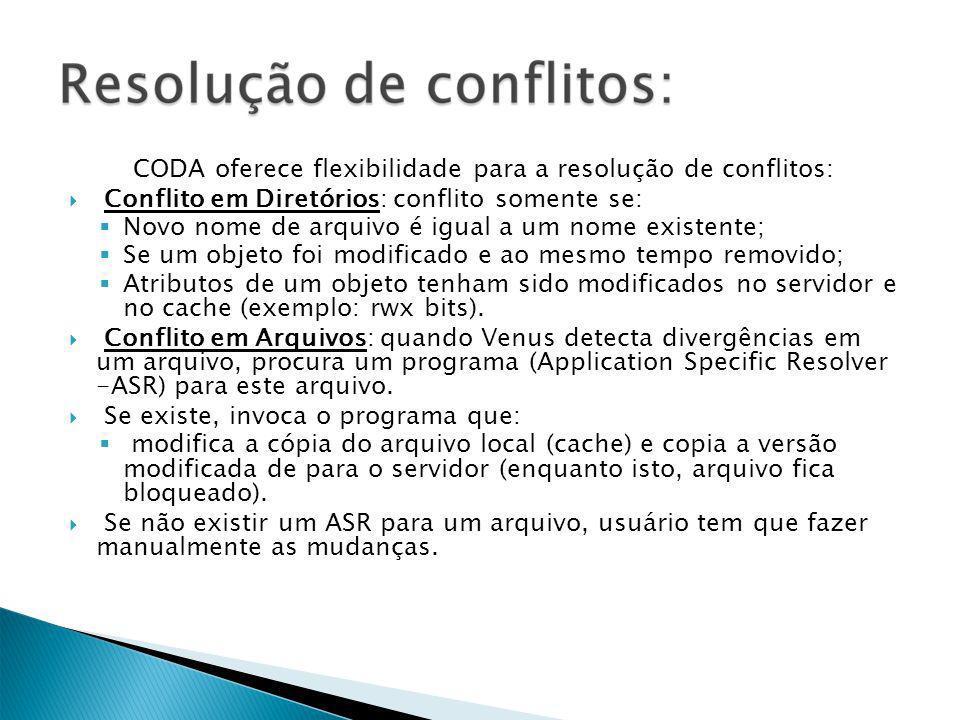 CODA oferece flexibilidade para a resolução de conflitos: Conflito em Diretórios: conflito somente se: Novo nome de arquivo é igual a um nome existente; Se um objeto foi modificado e ao mesmo tempo removido; Atributos de um objeto tenham sido modificados no servidor e no cache (exemplo: rwx bits).