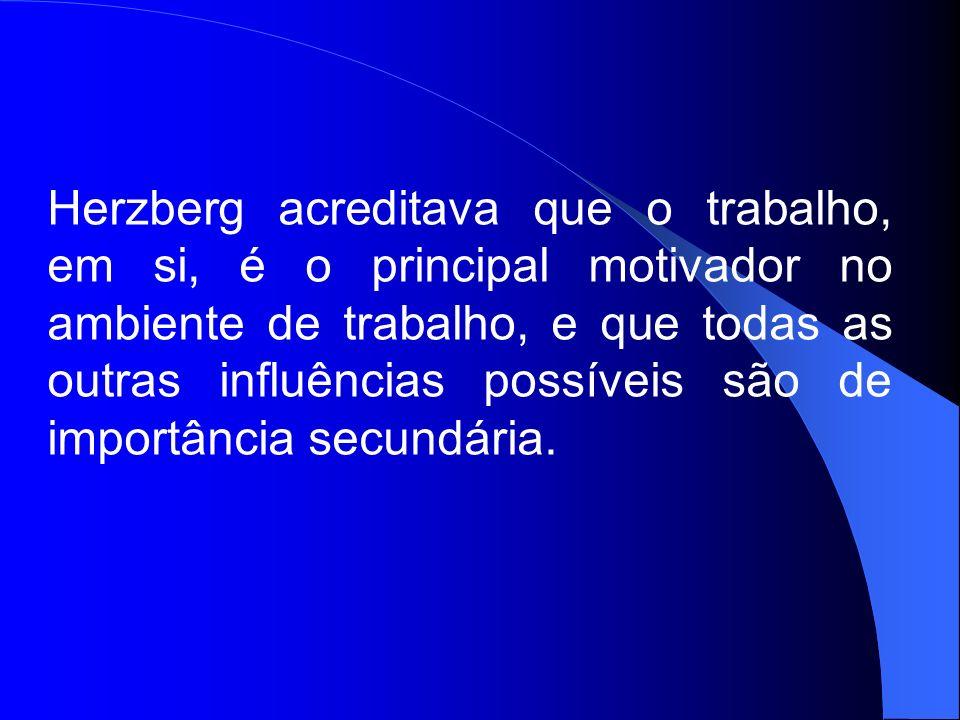 Herzberg acreditava que o trabalho, em si, é o principal motivador no ambiente de trabalho, e que todas as outras influências possíveis são de importâ