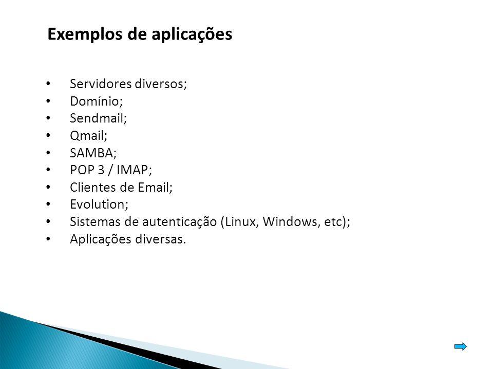 Exemplos de aplicações Servidores diversos; Domínio; Sendmail; Qmail; SAMBA; POP 3 / IMAP; Clientes de Email; Evolution; Sistemas de autenticação (Linux, Windows, etc); Aplicações diversas.