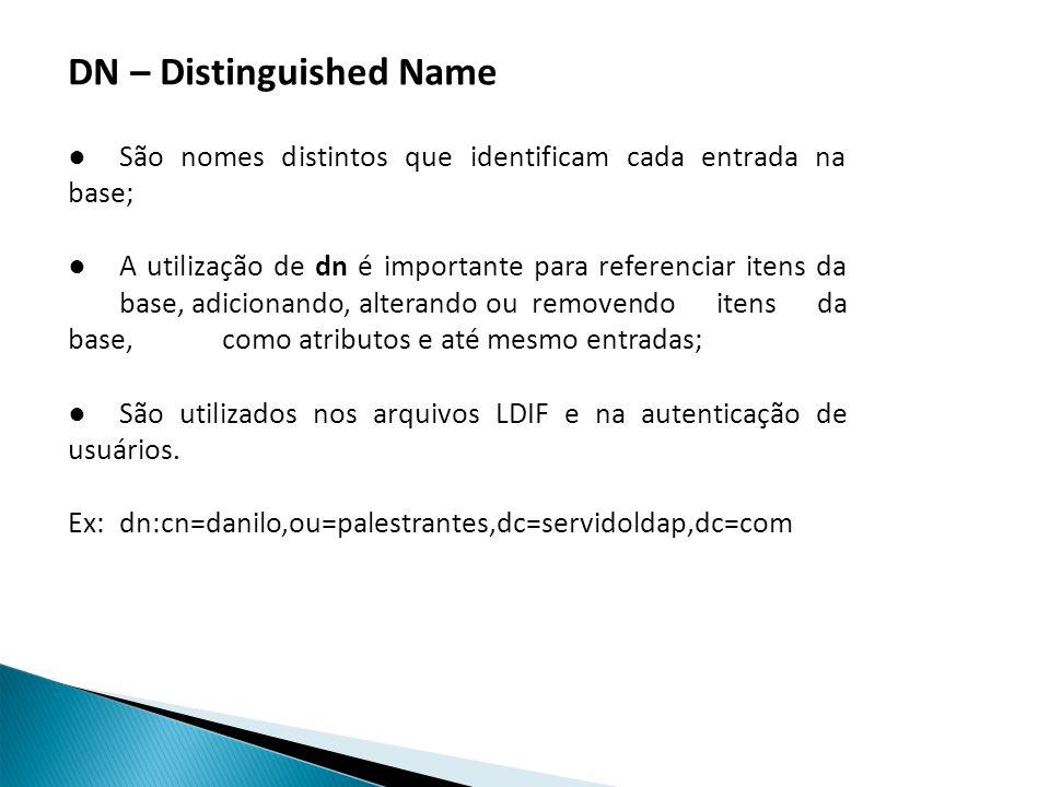 DN – Distinguished Name São nomes distintos que identificam cada entrada na base; A utilização de dn é importante para referenciar itens da base, adicionando, alterando ou removendo itens da base, como atributos e até mesmo entradas; São utilizados nos arquivos LDIF e na autenticação de usuários.
