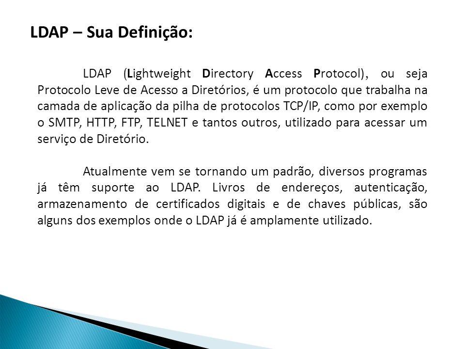LDAP ( Lightweight Directory Access Protocol), ou seja Protocolo Leve de Acesso a Diretórios, é um protocolo que trabalha na camada de aplicação da pilha de protocolos TCP/IP, como por exemplo o SMTP, HTTP, FTP, TELNET e tantos outros, utilizado para acessar um serviço de Diretório.