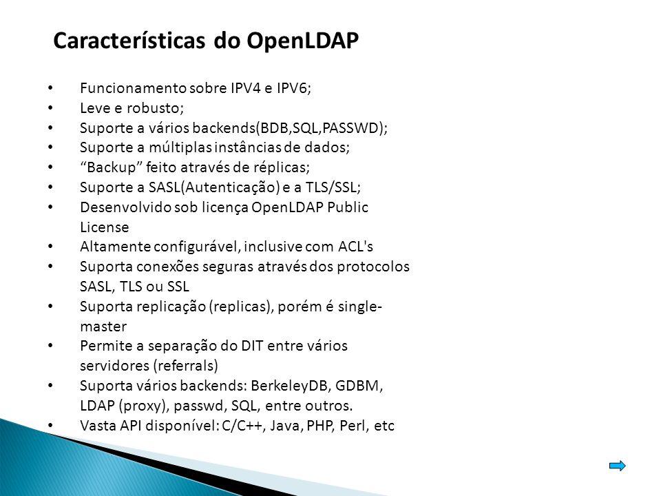 Características do OpenLDAP Funcionamento sobre IPV4 e IPV6; Leve e robusto; Suporte a vários backends(BDB,SQL,PASSWD); Suporte a múltiplas instâncias de dados; Backup feito através de réplicas; Suporte a SASL(Autenticação) e a TLS/SSL; Desenvolvido sob licença OpenLDAP Public License Altamente configurável, inclusive com ACL s Suporta conexões seguras através dos protocolos SASL, TLS ou SSL Suporta replicação (replicas), porém é single- master Permite a separação do DIT entre vários servidores (referrals) Suporta vários backends: BerkeleyDB, GDBM, LDAP (proxy), passwd, SQL, entre outros.
