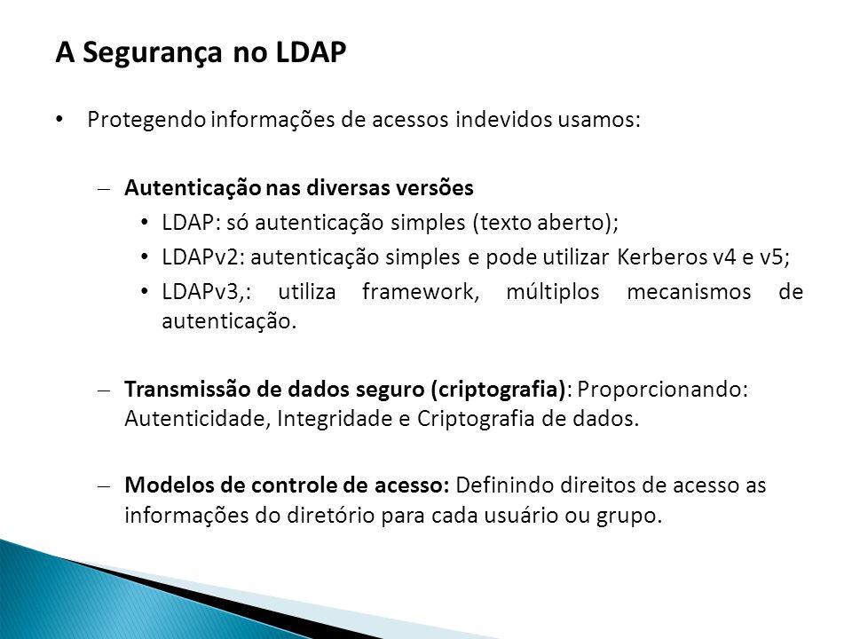 A Segurança no LDAP Protegendo informações de acessos indevidos usamos: – Autenticação nas diversas versões LDAP: só autenticação simples (texto aberto); LDAPv2: autenticação simples e pode utilizar Kerberos v4 e v5; LDAPv3,: utiliza framework, múltiplos mecanismos de autenticação.