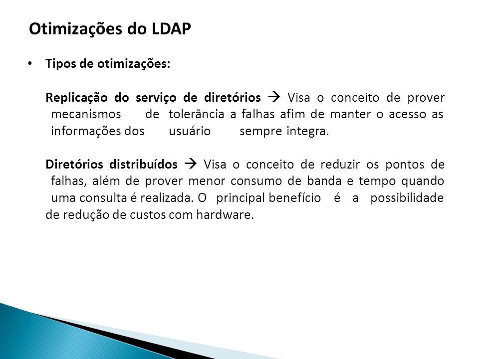 Otimizações do LDAP Tipos de otimizações: Replicação do serviço de diretórios Visa o conceito de prover mecanismos de tolerância a falhas afim de manter o acesso as informações dos usuário sempre integra.
