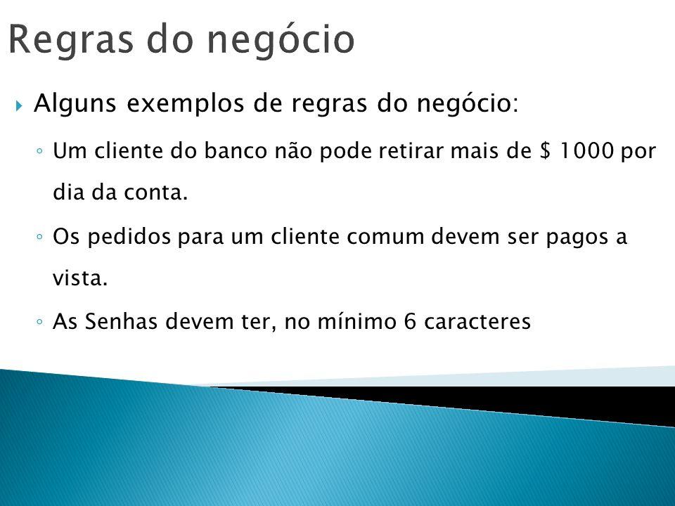Regras do negócio Alguns exemplos de regras do negócio: Um cliente do banco não pode retirar mais de $ 1000 por dia da conta. Os pedidos para um clien