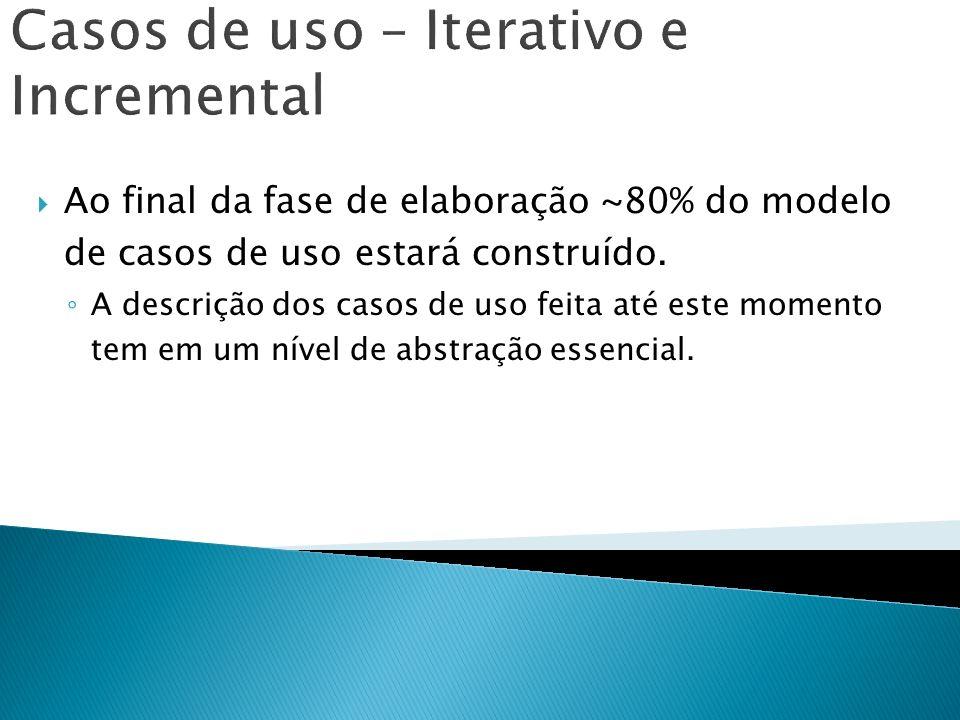 Casos de uso – Iterativo e Incremental Ao final da fase de elaboração ~80% do modelo de casos de uso estará construído. A descrição dos casos de uso f