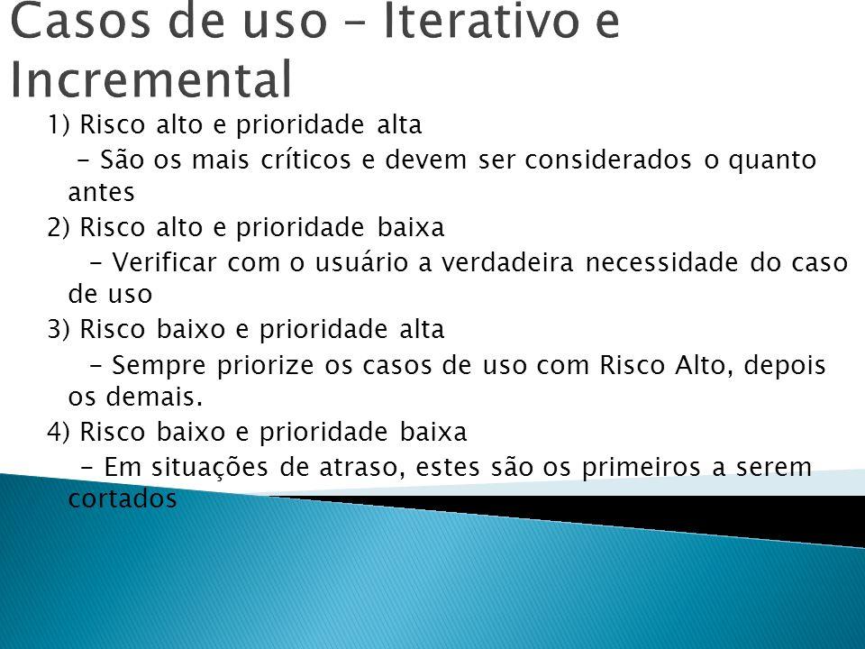 Casos de uso – Iterativo e Incremental 1) Risco alto e prioridade alta - São os mais críticos e devem ser considerados o quanto antes 2) Risco alto e