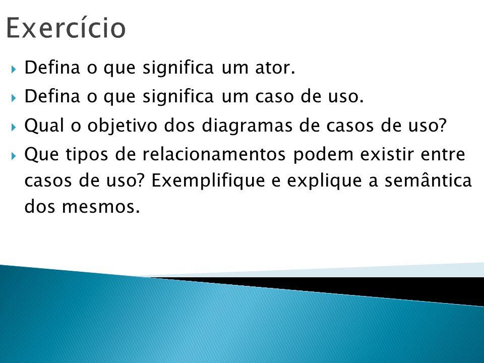 Exercício Defina o que significa um ator. Defina o que significa um caso de uso. Qual o objetivo dos diagramas de casos de uso? Que tipos de relaciona