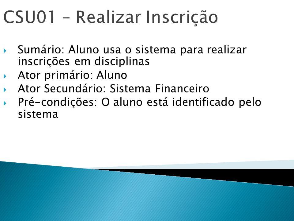 CSU01 – Realizar Inscrição Sumário: Aluno usa o sistema para realizar inscrições em disciplinas Ator primário: Aluno Ator Secundário: Sistema Financei