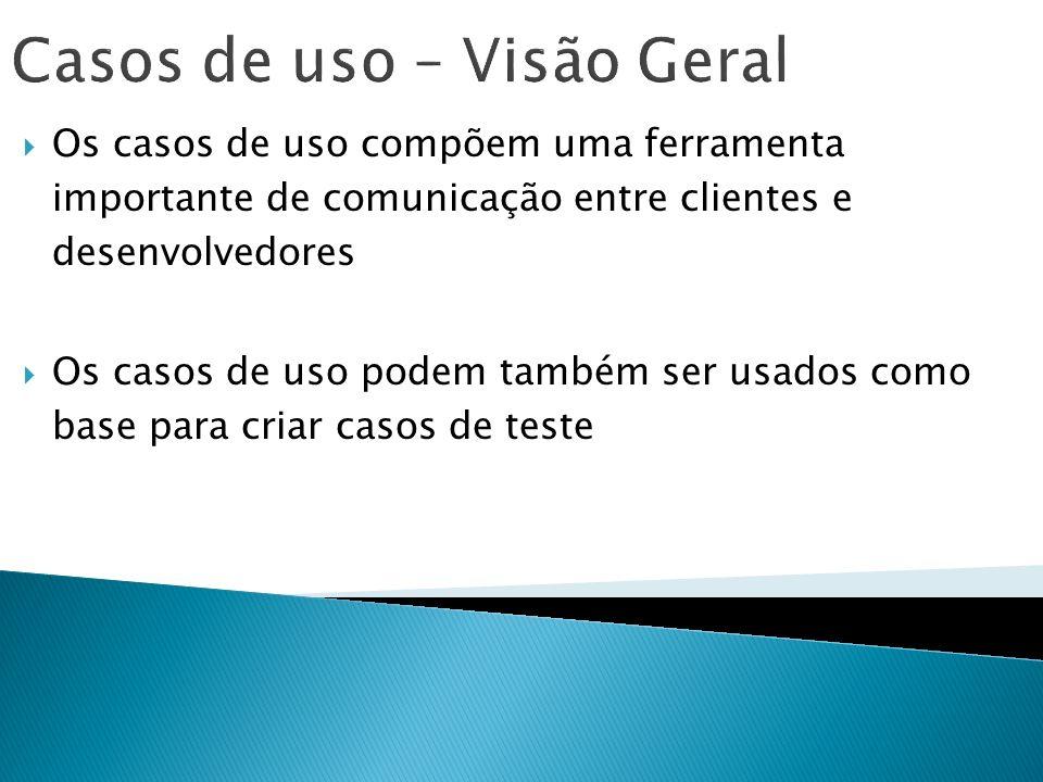 Casos de uso – Visão Geral Os casos de uso compõem uma ferramenta importante de comunicação entre clientes e desenvolvedores Os casos de uso podem tam
