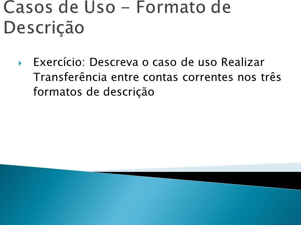 Casos de Uso - Formato de Descrição Exercício: Descreva o caso de uso Realizar Transferência entre contas correntes nos três formatos de descrição