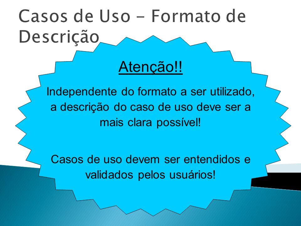 Casos de Uso - Formato de Descrição Atenção!! Independente do formato a ser utilizado, a descrição do caso de uso deve ser a mais clara possível! Caso