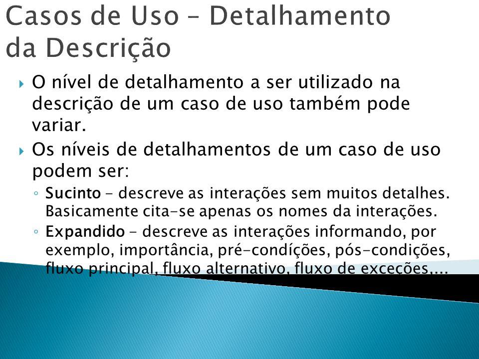 Casos de Uso – Detalhamento da Descrição O nível de detalhamento a ser utilizado na descrição de um caso de uso também pode variar. Os níveis de detal