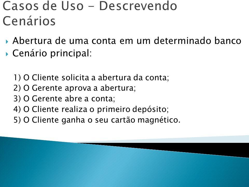 Casos de Uso - Descrevendo Cenários Abertura de uma conta em um determinado banco Cenário principal: 1) O Cliente solicita a abertura da conta; 2) O G