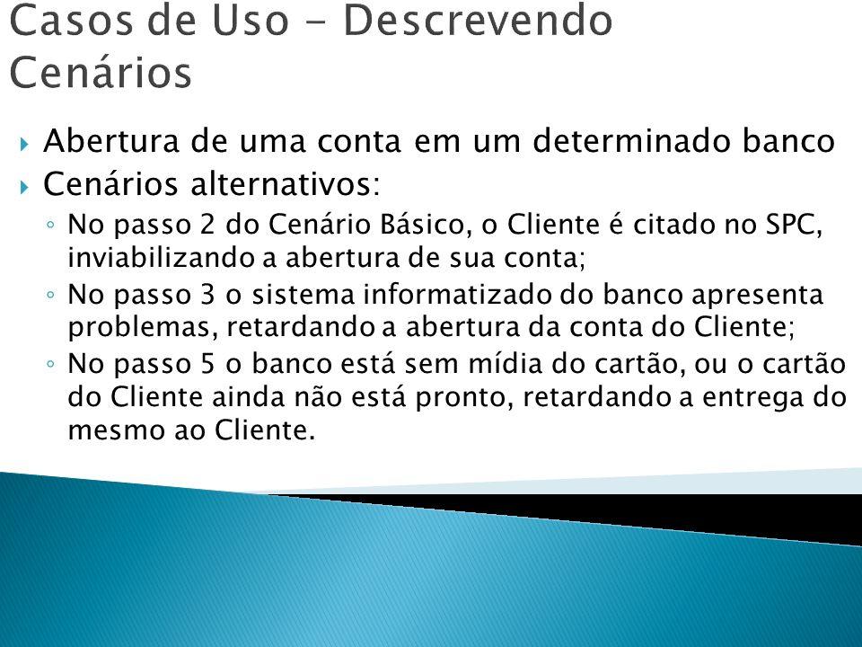 Casos de Uso - Descrevendo Cenários Abertura de uma conta em um determinado banco Cenários alternativos: No passo 2 do Cenário Básico, o Cliente é cit